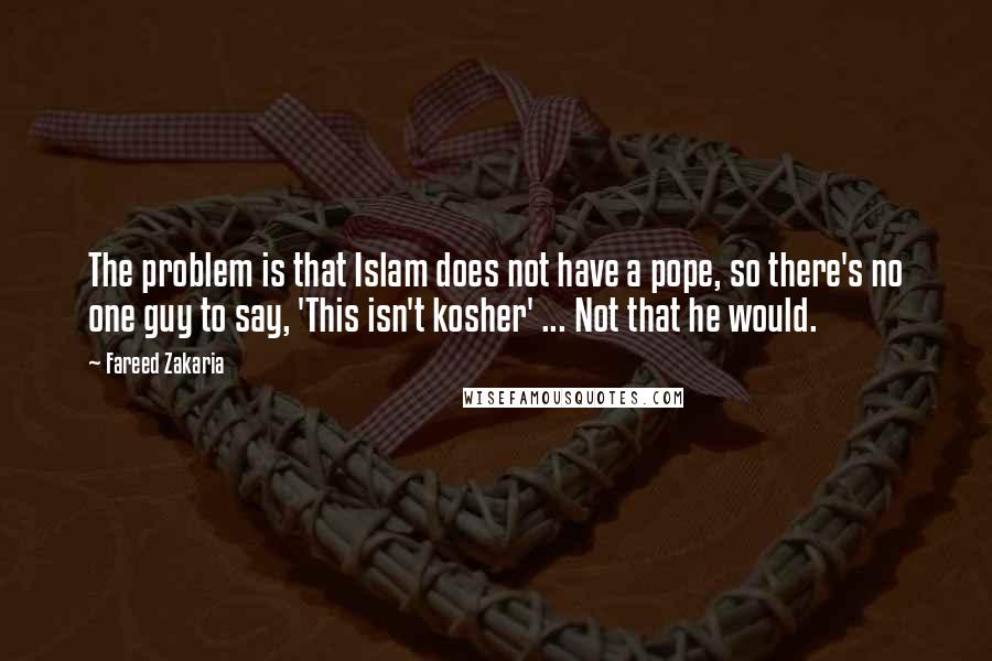 Fareed Zakaria quotes: The problem is that Islam does not have a pope, so there's no one guy to say, 'This isn't kosher' ... Not that he would.
