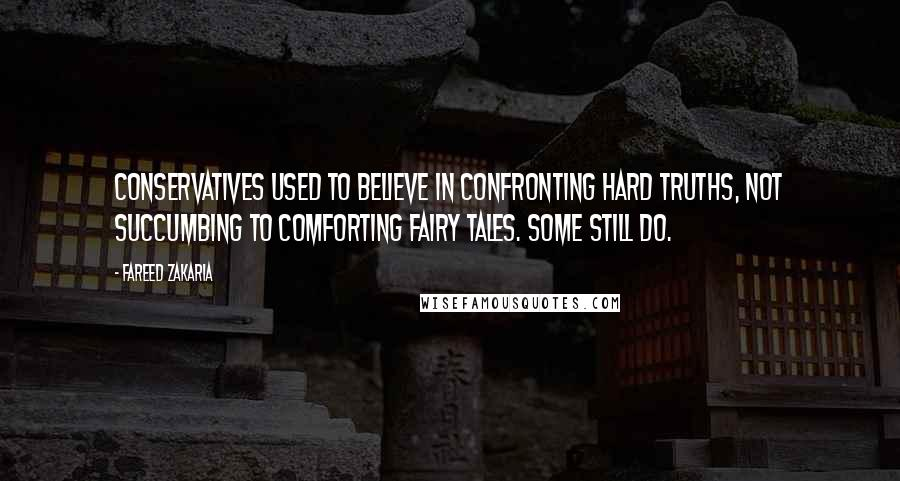 Fareed Zakaria quotes: Conservatives used to believe in confronting hard truths, not succumbing to comforting fairy tales. Some still do.