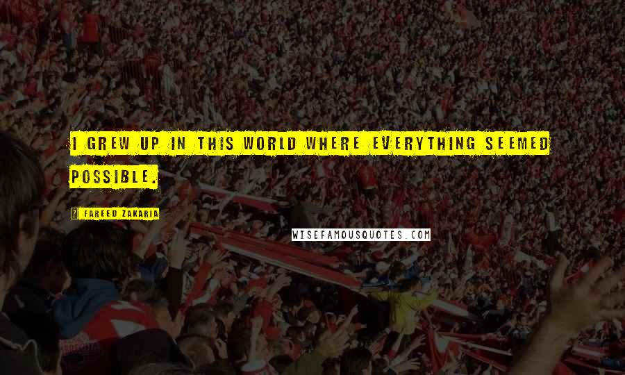 Fareed Zakaria quotes: I grew up in this world where everything seemed possible.