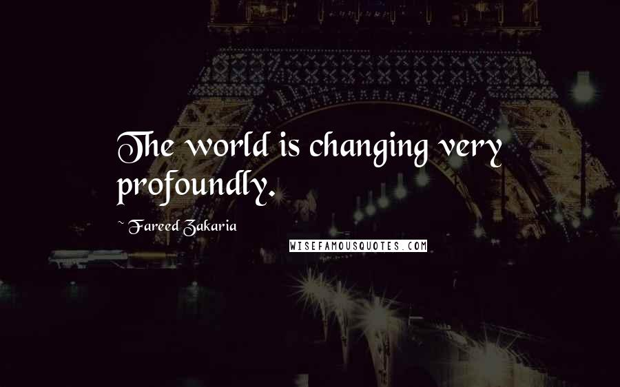 Fareed Zakaria quotes: The world is changing very profoundly.