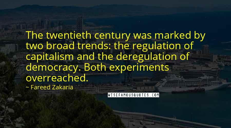 Fareed Zakaria quotes: The twentieth century was marked by two broad trends: the regulation of capitalism and the deregulation of democracy. Both experiments overreached.