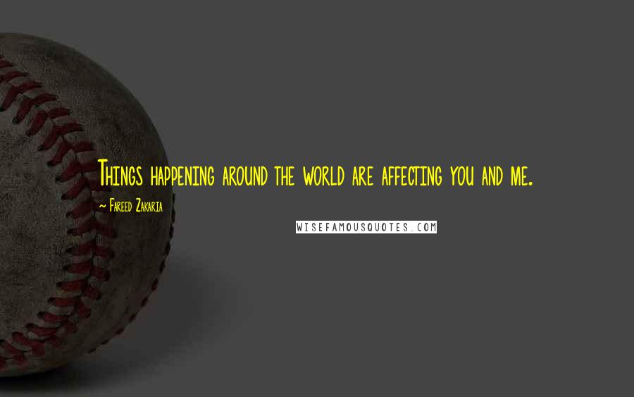 Fareed Zakaria quotes: Things happening around the world are affecting you and me.
