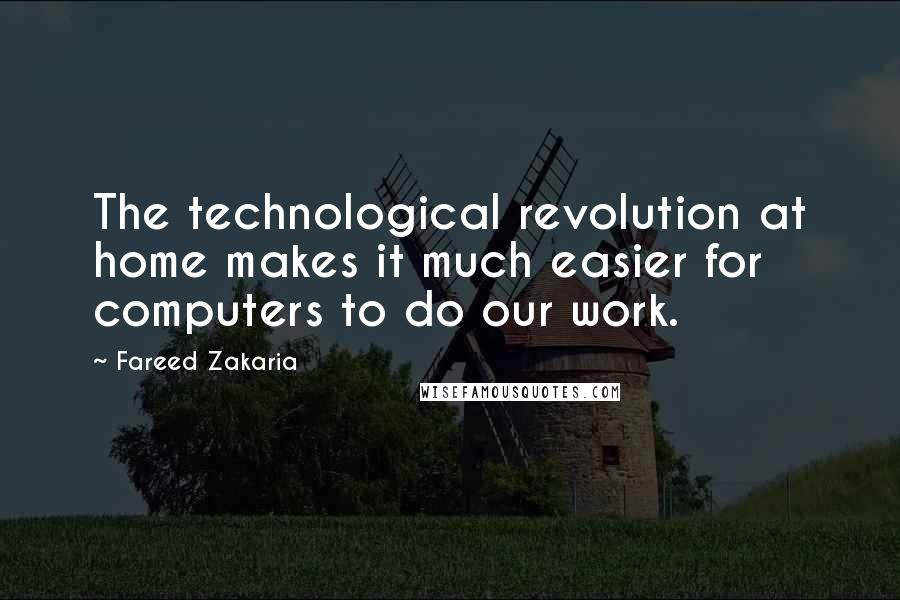 Fareed Zakaria quotes: The technological revolution at home makes it much easier for computers to do our work.