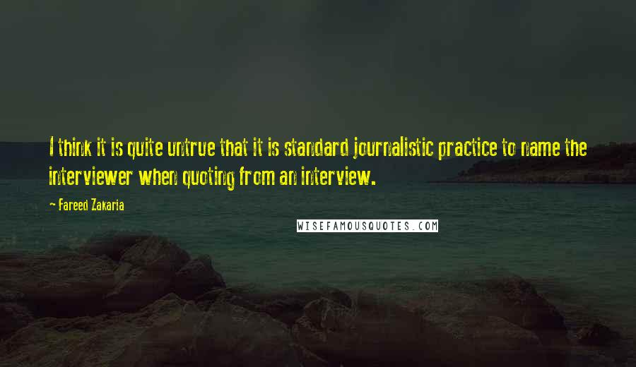Fareed Zakaria quotes: I think it is quite untrue that it is standard journalistic practice to name the interviewer when quoting from an interview.