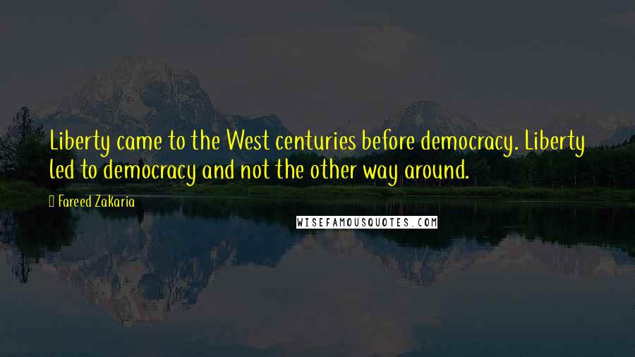 Fareed Zakaria quotes: Liberty came to the West centuries before democracy. Liberty led to democracy and not the other way around.