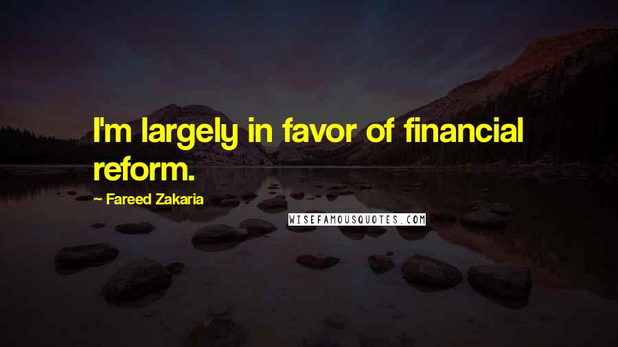 Fareed Zakaria quotes: I'm largely in favor of financial reform.