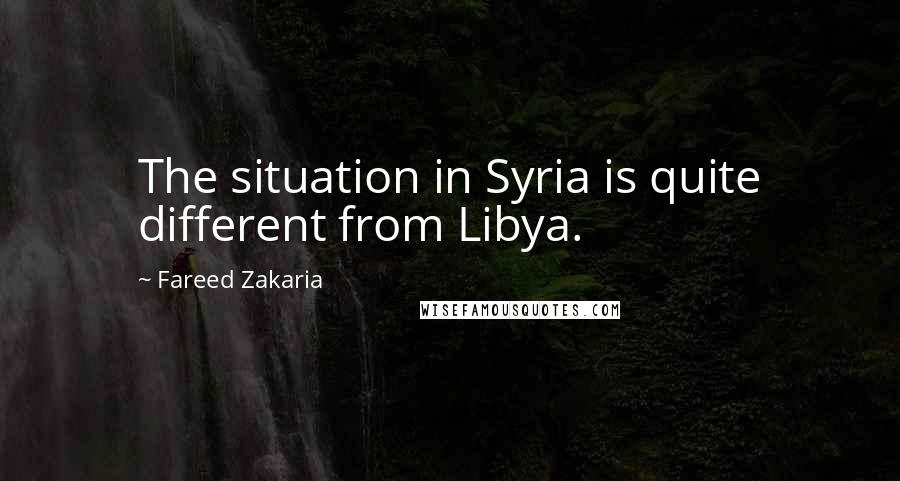 Fareed Zakaria quotes: The situation in Syria is quite different from Libya.