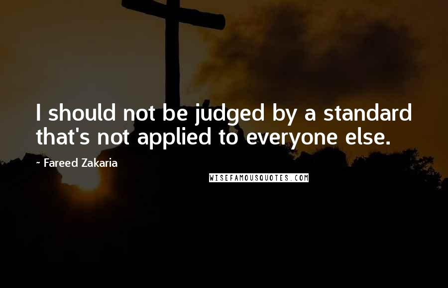Fareed Zakaria quotes: I should not be judged by a standard that's not applied to everyone else.