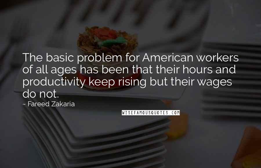 Fareed Zakaria quotes: The basic problem for American workers of all ages has been that their hours and productivity keep rising but their wages do not.