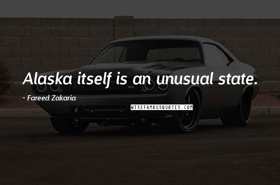 Fareed Zakaria quotes: Alaska itself is an unusual state.