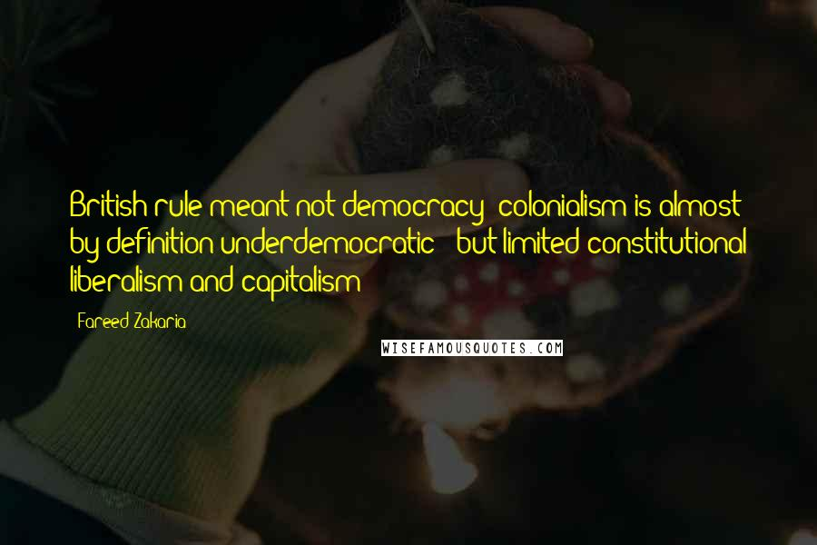 Fareed Zakaria quotes: British rule meant not democracy -colonialism is almost by definition underdemocratic - but limited constitutional liberalism and capitalism