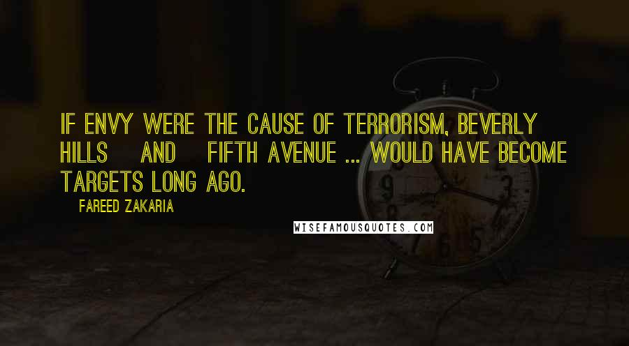 Fareed Zakaria quotes: If envy were the cause of terrorism, Beverly Hills [and] Fifth Avenue ... would have become targets long ago.