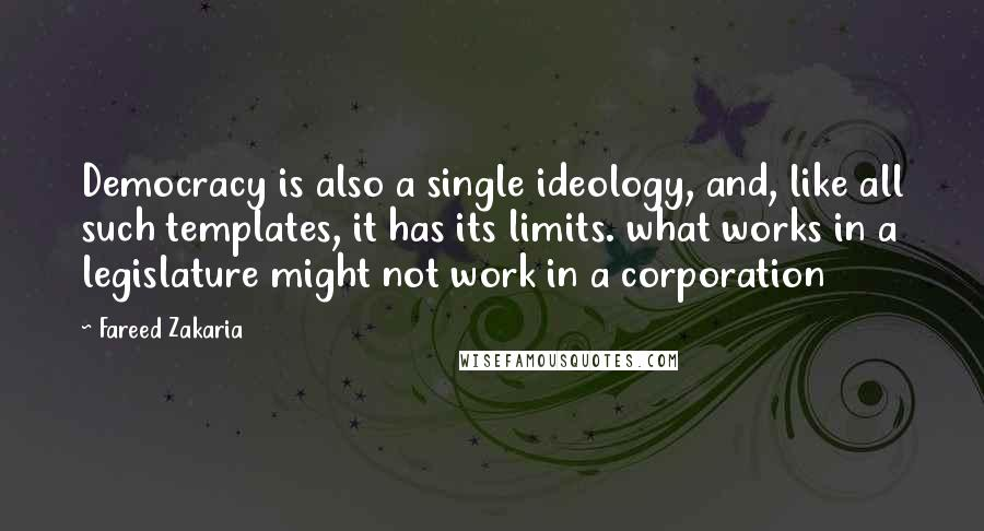 Fareed Zakaria quotes: Democracy is also a single ideology, and, like all such templates, it has its limits. what works in a legislature might not work in a corporation