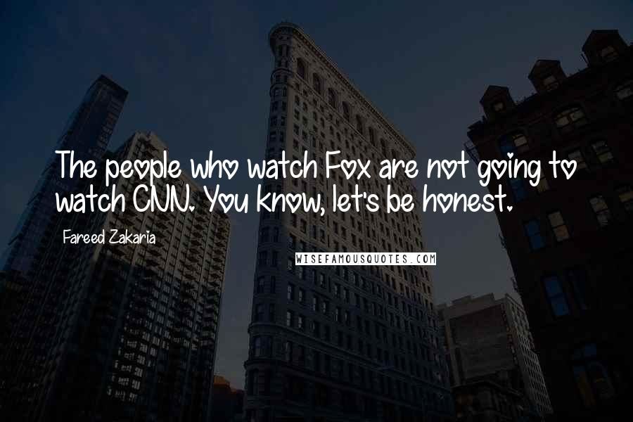 Fareed Zakaria quotes: The people who watch Fox are not going to watch CNN. You know, let's be honest.