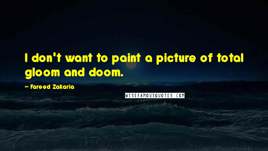 Fareed Zakaria quotes: I don't want to paint a picture of total gloom and doom.