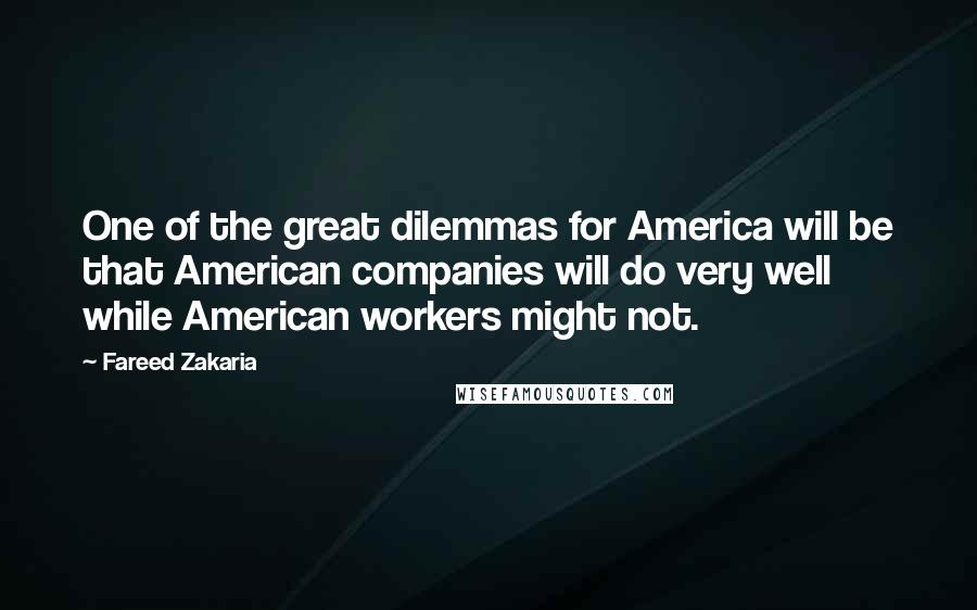 Fareed Zakaria quotes: One of the great dilemmas for America will be that American companies will do very well while American workers might not.