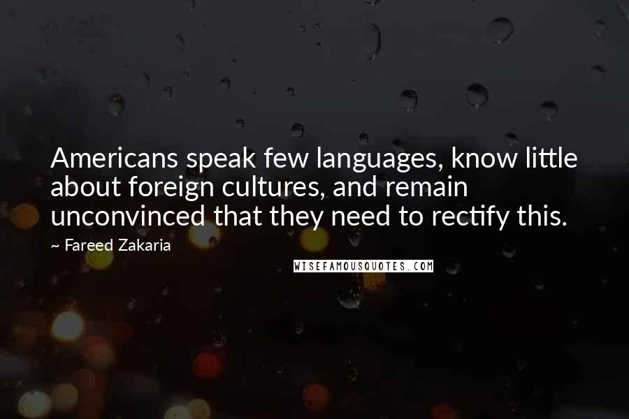 Fareed Zakaria quotes: Americans speak few languages, know little about foreign cultures, and remain unconvinced that they need to rectify this.