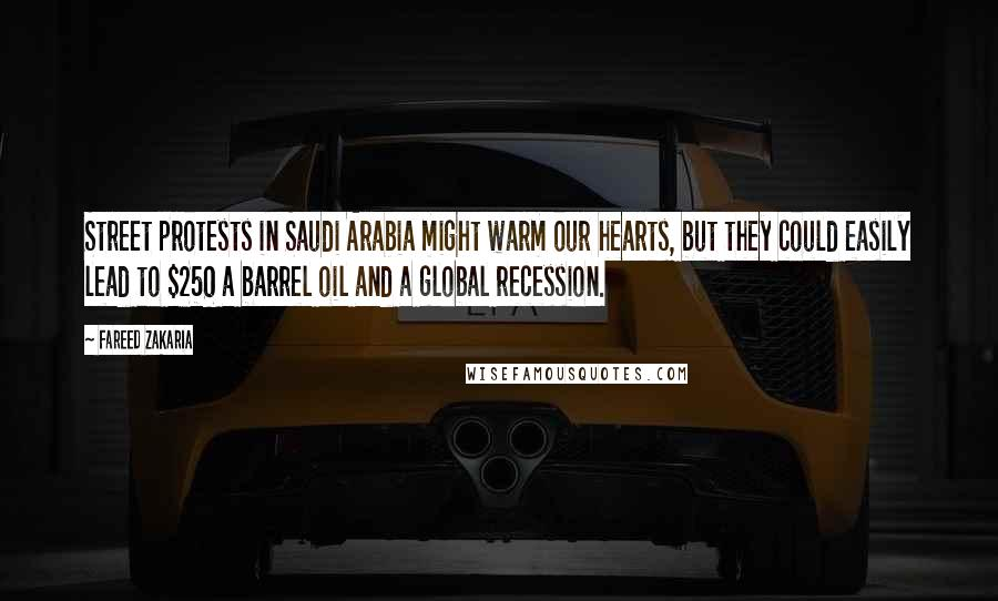 Fareed Zakaria quotes: Street protests in Saudi Arabia might warm our hearts, but they could easily lead to $250 a barrel oil and a global recession.