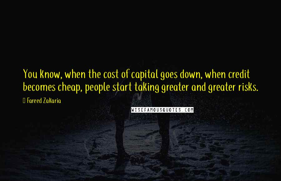 Fareed Zakaria quotes: You know, when the cost of capital goes down, when credit becomes cheap, people start taking greater and greater risks.
