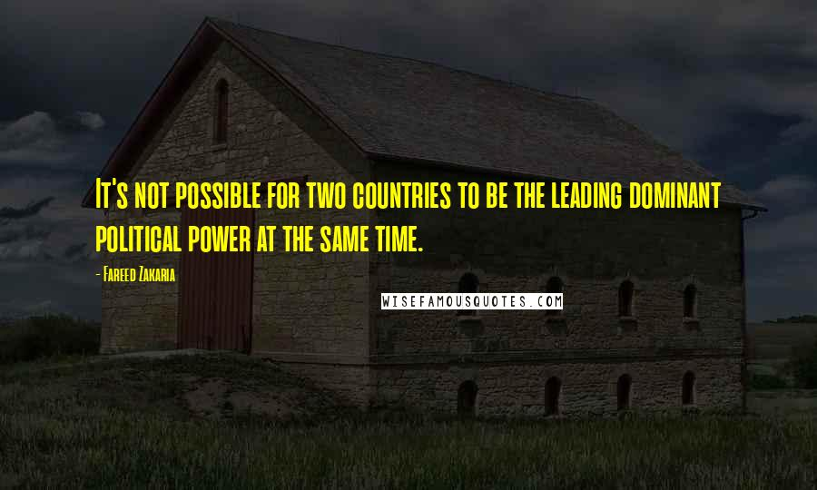 Fareed Zakaria quotes: It's not possible for two countries to be the leading dominant political power at the same time.