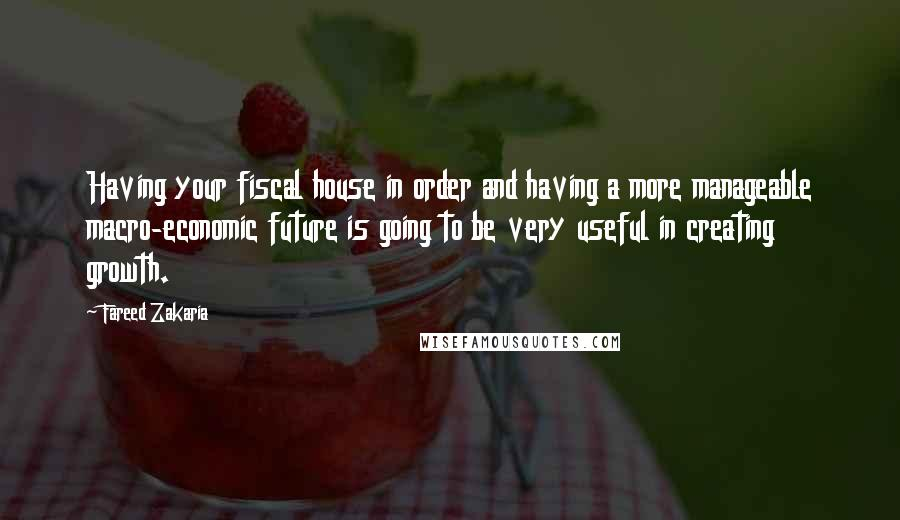 Fareed Zakaria quotes: Having your fiscal house in order and having a more manageable macro-economic future is going to be very useful in creating growth.