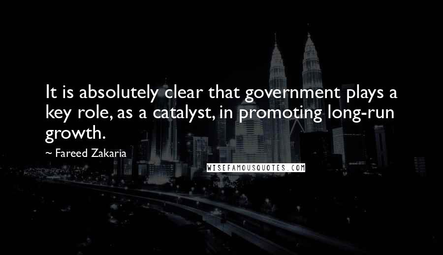 Fareed Zakaria quotes: It is absolutely clear that government plays a key role, as a catalyst, in promoting long-run growth.