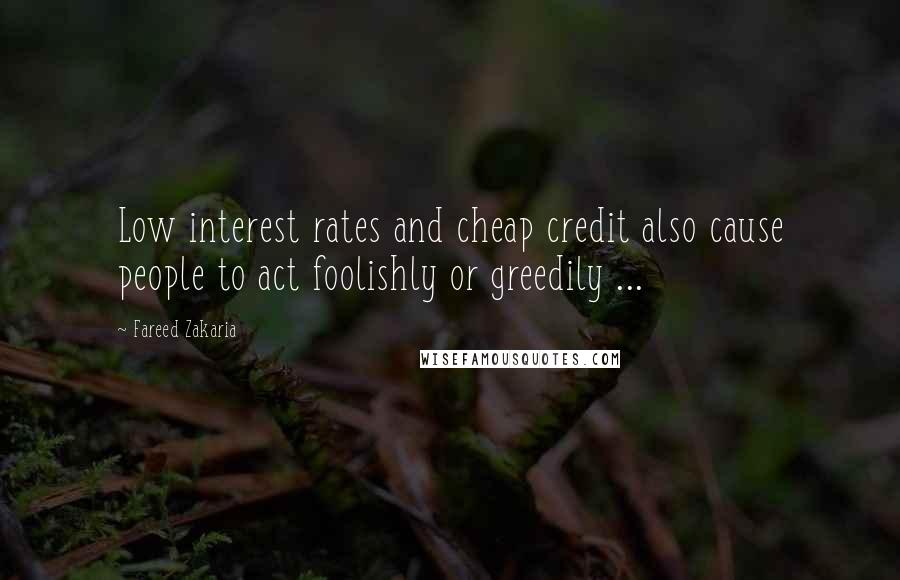 Fareed Zakaria quotes: Low interest rates and cheap credit also cause people to act foolishly or greedily ...