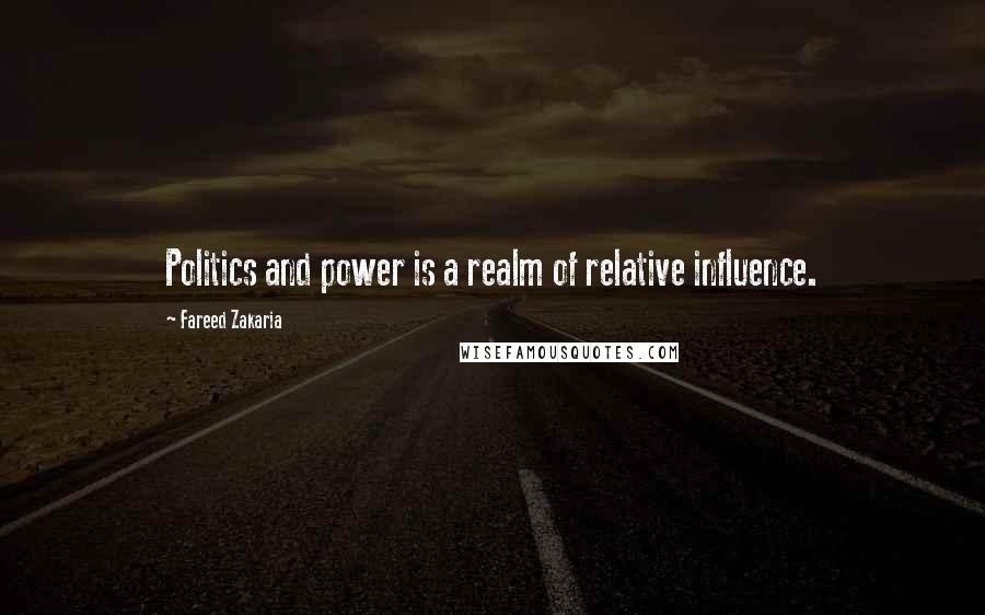 Fareed Zakaria quotes: Politics and power is a realm of relative influence.