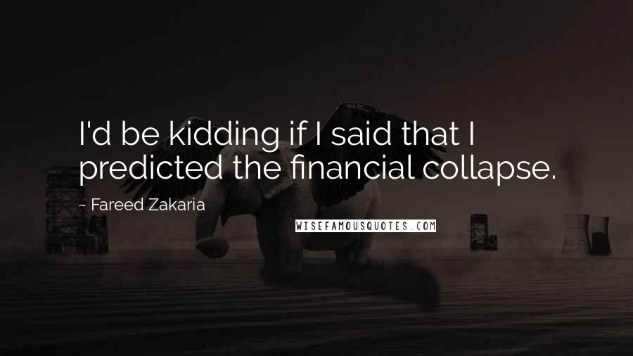 Fareed Zakaria quotes: I'd be kidding if I said that I predicted the financial collapse.