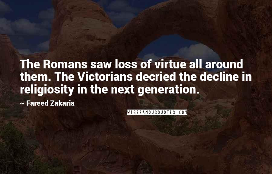 Fareed Zakaria quotes: The Romans saw loss of virtue all around them. The Victorians decried the decline in religiosity in the next generation.