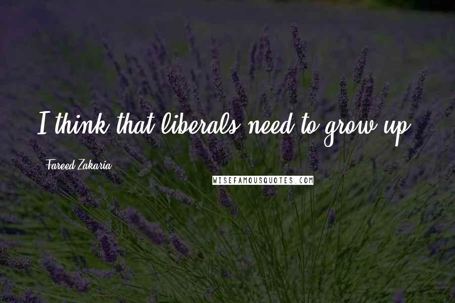 Fareed Zakaria quotes: I think that liberals need to grow up.
