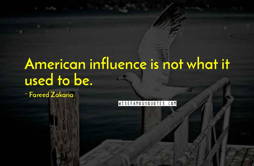 Fareed Zakaria quotes: American influence is not what it used to be.