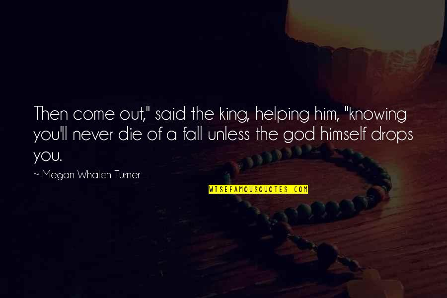 "Farewell Party In College Quotes By Megan Whalen Turner: Then come out,"" said the king, helping him,"