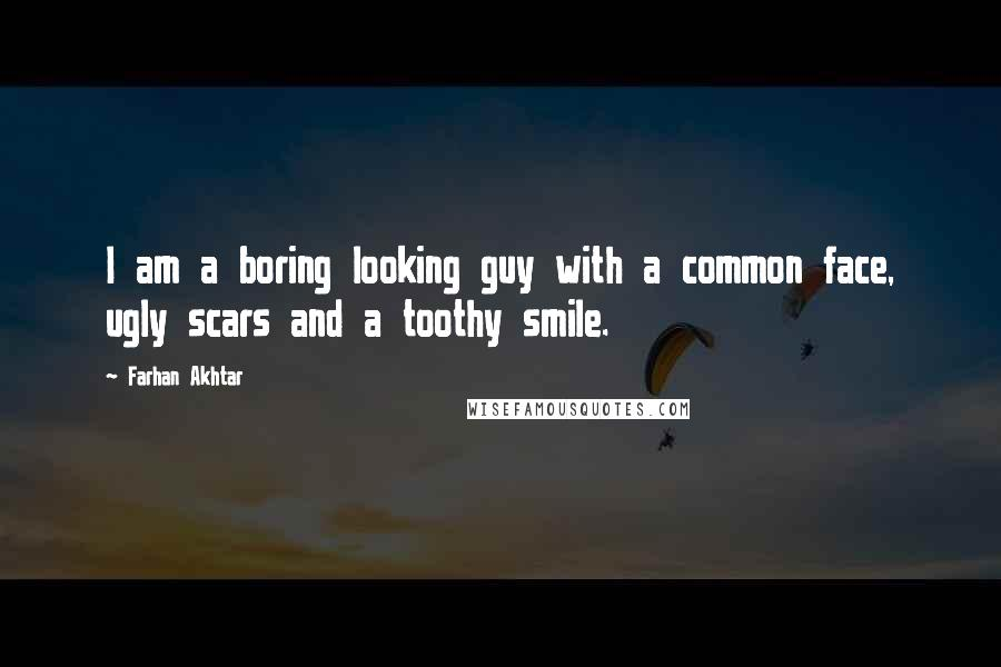 Farhan Akhtar quotes: I am a boring looking guy with a common face, ugly scars and a toothy smile.