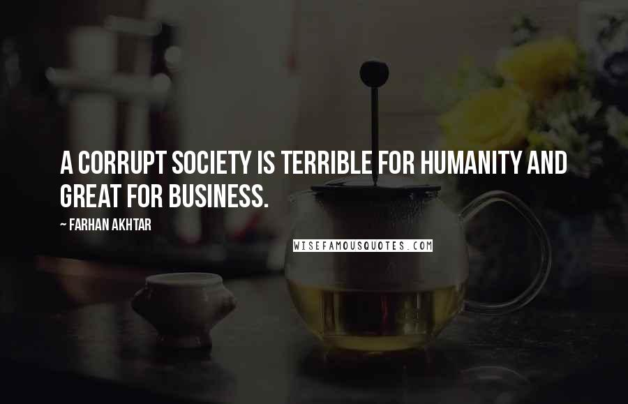 Farhan Akhtar quotes: A corrupt society is terrible for humanity and great for business.