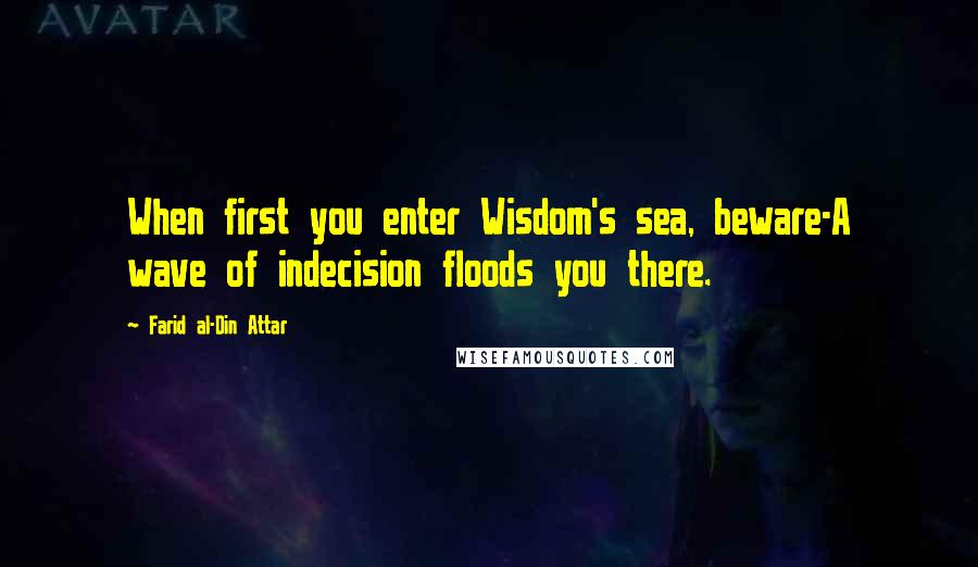 Farid Al-Din Attar quotes: When first you enter Wisdom's sea, beware-A wave of indecision floods you there.