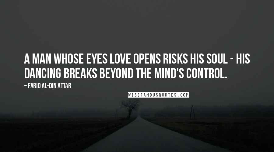 Farid Al-Din Attar quotes: A man whose eyes love opens risks his soul - His dancing breaks beyond the mind's control.