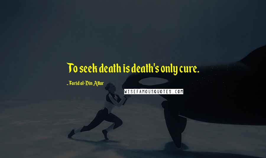 Farid Al-Din Attar quotes: To seek death is death's only cure.