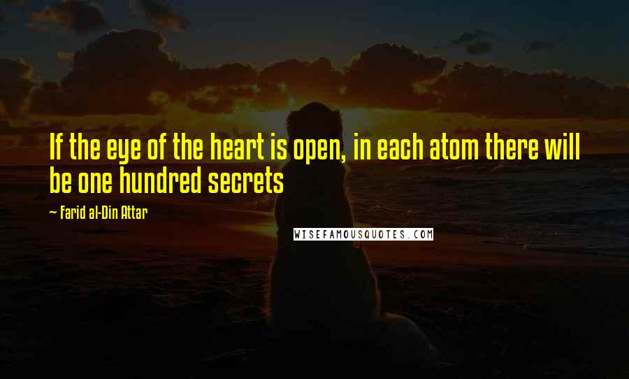 Farid Al-Din Attar quotes: If the eye of the heart is open, in each atom there will be one hundred secrets