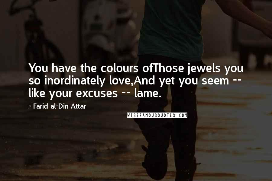 Farid Al-Din Attar quotes: You have the colours ofThose jewels you so inordinately love,And yet you seem -- like your excuses -- lame.