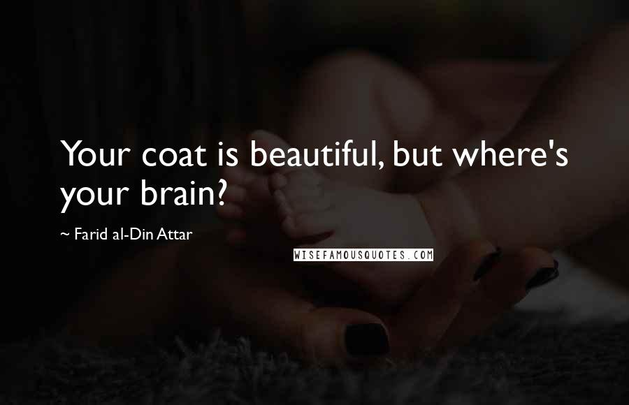 Farid Al-Din Attar quotes: Your coat is beautiful, but where's your brain?