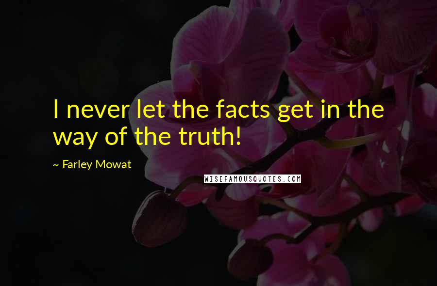 Farley Mowat quotes: I never let the facts get in the way of the truth!