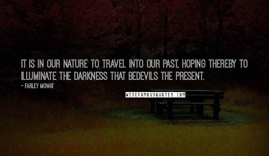Farley Mowat quotes: It is in our nature to travel into our past, hoping thereby to illuminate the darkness that bedevils the present.
