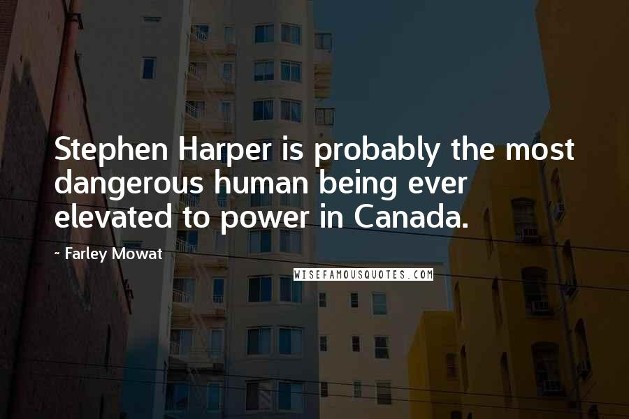 Farley Mowat quotes: Stephen Harper is probably the most dangerous human being ever elevated to power in Canada.