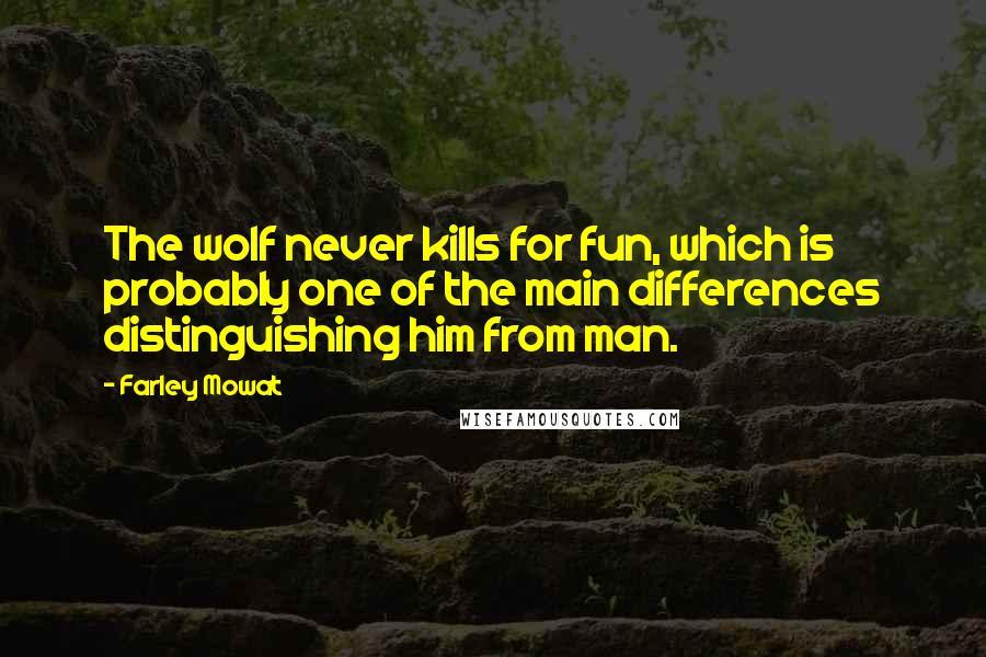 Farley Mowat quotes: The wolf never kills for fun, which is probably one of the main differences distinguishing him from man.