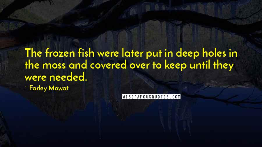 Farley Mowat quotes: The frozen fish were later put in deep holes in the moss and covered over to keep until they were needed.