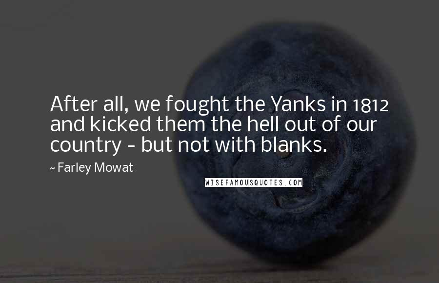 Farley Mowat quotes: After all, we fought the Yanks in 1812 and kicked them the hell out of our country - but not with blanks.