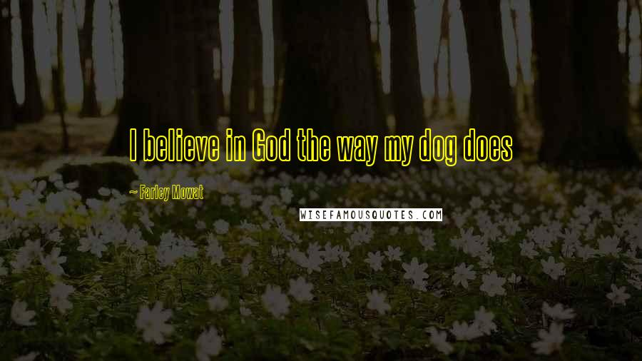 Farley Mowat quotes: I believe in God the way my dog does