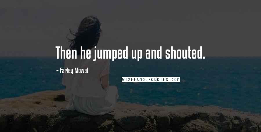 Farley Mowat quotes: Then he jumped up and shouted.