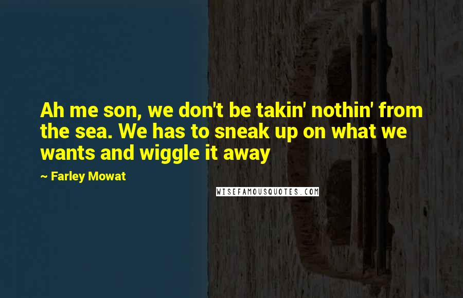 Farley Mowat quotes: Ah me son, we don't be takin' nothin' from the sea. We has to sneak up on what we wants and wiggle it away